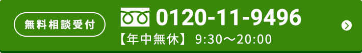 無料相談受付 0120-11-9496 【年中無休】9:00~18:00