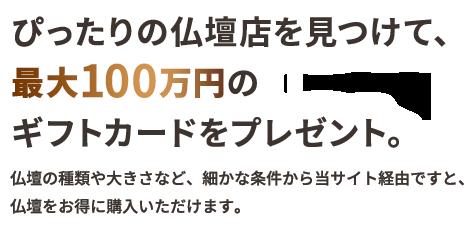 ぴったりの仏壇店を見つけて、最大100万円のギフトカードをプレゼント。仏壇の種類や大きさなど、細かな条件から当サイト経由ですと、仏壇をお得に購入いただけます。